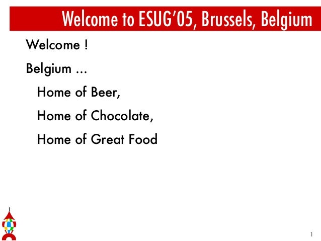 Welcome to ESUG'05, Brussels, Belgium Welcome ! Belgium ... Home of Beer, Home of Chocolate, Home of Great Food 1