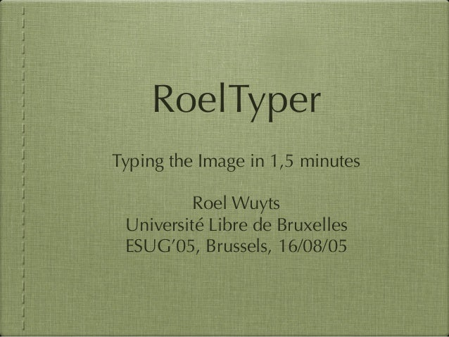 RoelTyper Typing the Image in 1,5 minutes Roel Wuyts Université Libre de Bruxelles ESUG'05, Brussels, 16/08/05
