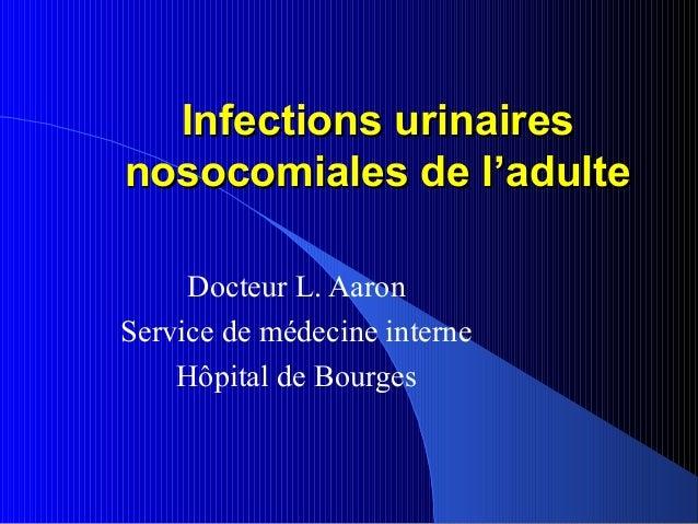 Infections urinairesnosocomiales de l'adulte     Docteur L. AaronService de médecine interne    Hôpital de Bourges