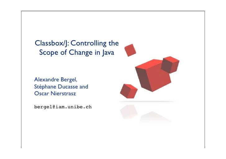 Classbox/J: Controlling the  Scope of Change in Java   Alexandre Bergel, Stéphane Ducasse and Oscar Nierstrasz  bergel@iam...