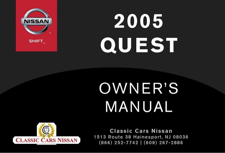 2005 QUEST OWNER'S MANUAL on 05 mazda tribute fuse box, 05 jeep liberty fuse box, 05 ford five hundred fuse box, 05 ford excursion fuse box, 05 dodge dakota fuse box, 05 ford freestar fuse box, 05 toyota prius fuse box, 05 saturn relay fuse box, 05 mercury mariner fuse box, 05 lincoln town car fuse box, 05 ford mustang fuse box, 05 pontiac grand prix fuse box, 05 dodge grand caravan fuse box, 05 ford crown victoria fuse box, 05 dodge ram fuse box, 05 mercury mountaineer fuse box, 05 chrysler town and country fuse box, 05 jeep wrangler fuse box, 05 acura rl fuse box, 05 toyota matrix fuse box,