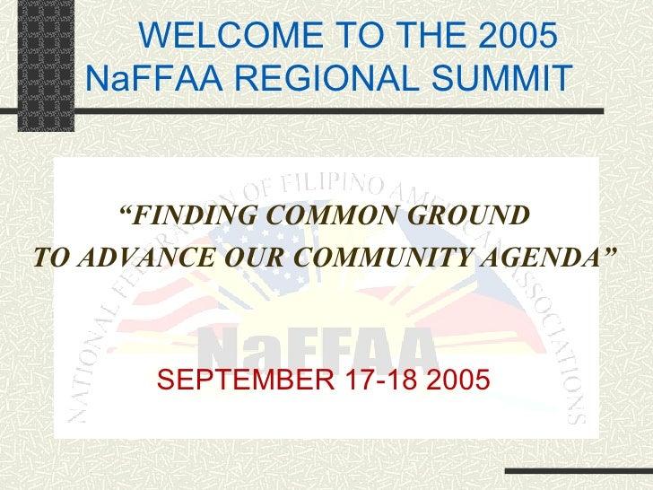 "WELCOME TO THE 2005 NaFFAA REGIONAL SUMMIT <ul><li>"" FINDING COMMON GROUND </li></ul><ul><li>TO ADVANCE OUR COMMUNITY AGEN..."