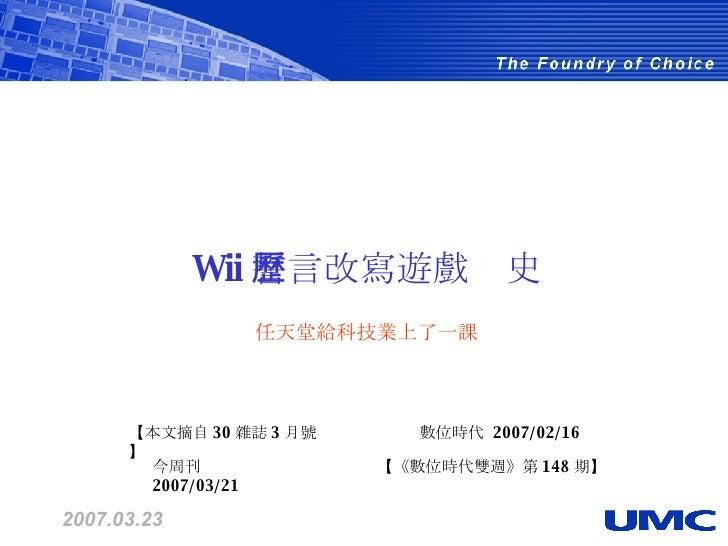 2007.03.23 Wii 誓言改寫遊戲歷史  任天堂給科技業上了一課  【本文摘自 30 雜誌 3 月號】  【《數位時代雙週》第 148 期】  今周刊  2007/03/21  數位時代  2007/02/16