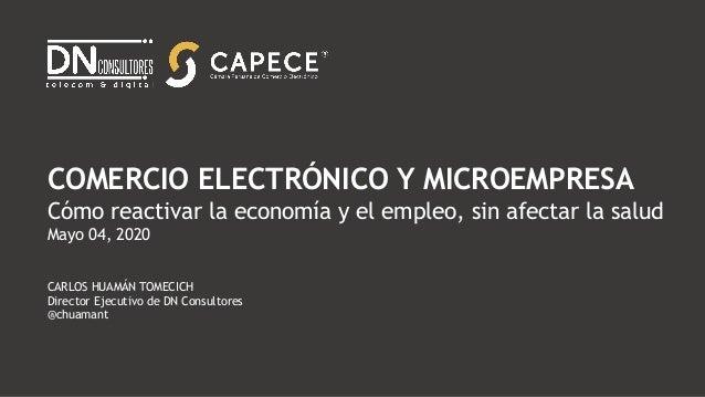COMERCIO ELECTRÓNICO Y MICROEMPRESA Cómo reactivar la economía y el empleo, sin afectar la salud Mayo 04, 2020 CARLOS HUAM...