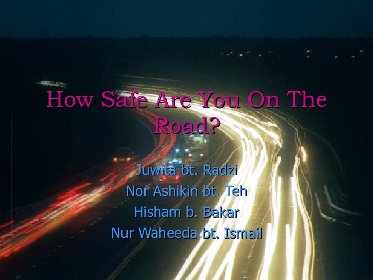 How Safe Are You On The Road? Juwita bt. Radzi Nor Ashikin bt. Teh Hisham b. Bakar Nur Waheeda bt. Ismail