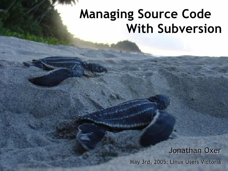 Managing Source Code        With Subversion                          Jonathan Oxer        May 3rd, 2005: Linux Users Victo...