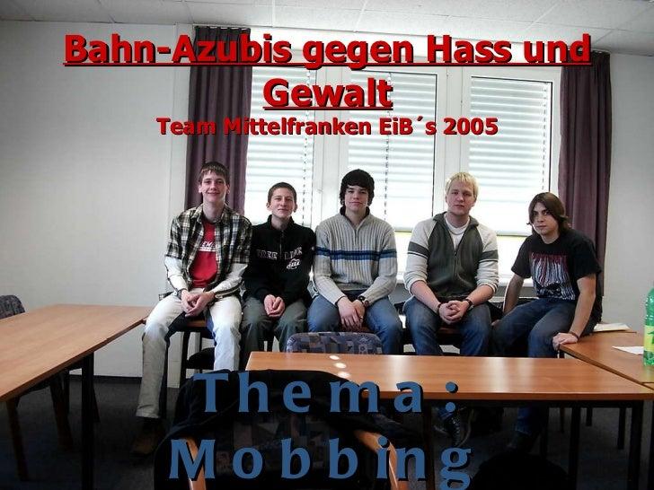 Bahn-Azubis gegen Hass und Gewalt Team Mittelfranken EiB´s 2005 Thema: Mobbing am Arbeitsplatz