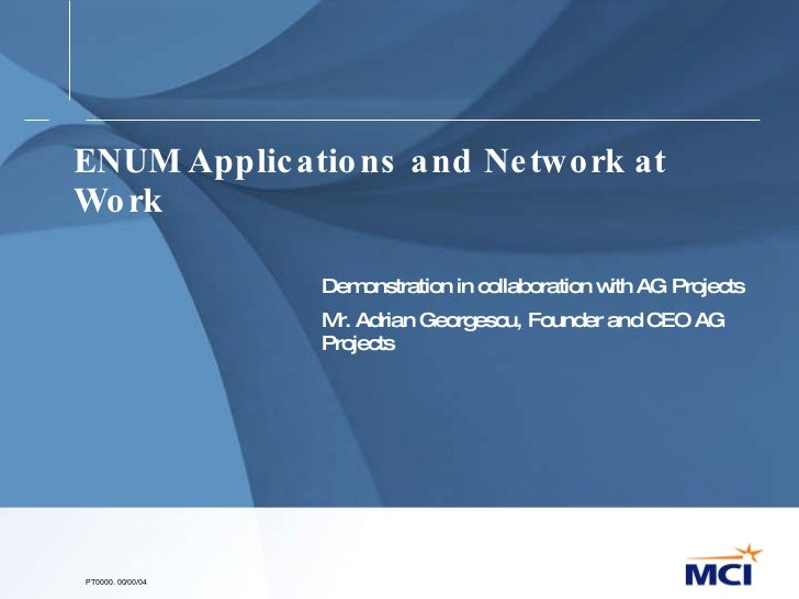 ENUM Applications and Network at Work Demonstration in collaboration with AG Projects Mr. Adrian Georgescu, Founder and CE...