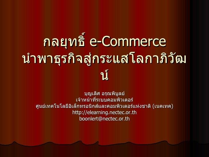 กลยุทธิ์  e-Commerce  นำพาธุรกิจสู่กระแสโลกาภิวัฒน์ บุญเลิศ อรุณพิบูลย์ เจ้าหน้าที่ระบบคอมพิวเตอร์ ศูนย์เทคโนโลยีอิเล็กทรอ...