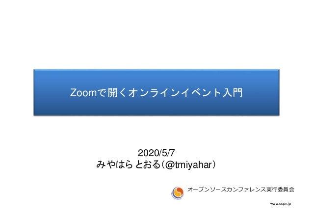 www.ospn.jp Zoomで開くオンラインイベント入門 オープンソースカンファレンス実行委員会 2020/5/7 みやはら とおる(@tmiyahar)
