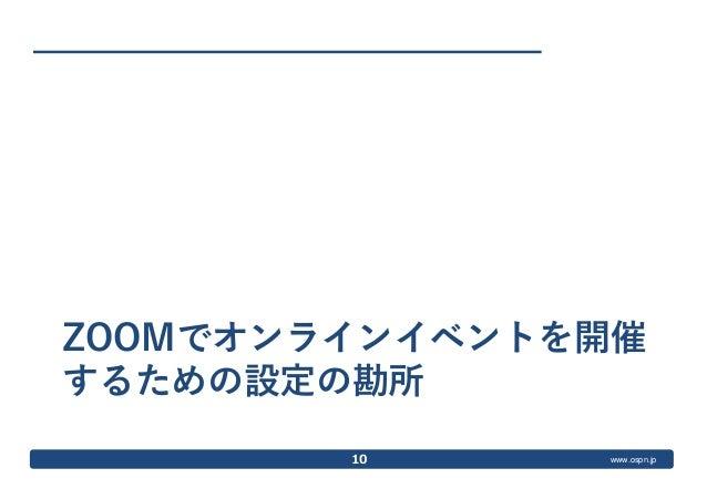 www.ospn.jp ZOOMでオンラインイベントを開催 するための設定の勘所 10