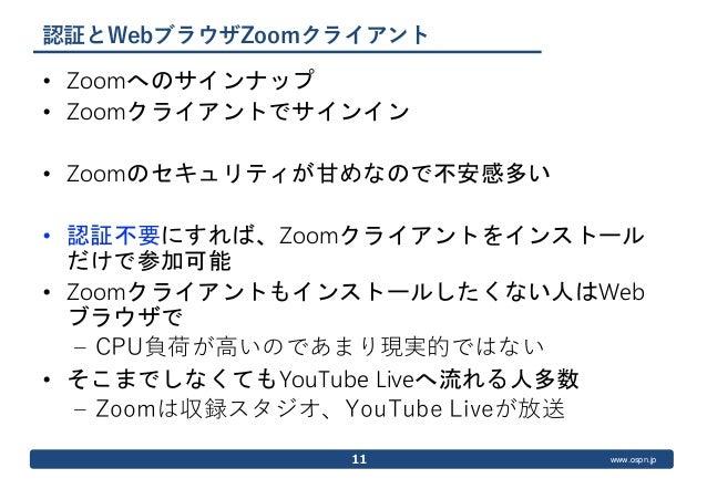 www.ospn.jp 認証とWebブラウザZoomクライアント • Zoomへのサインナップ • Zoomクライアントでサインイン • Zoomのセキュリティが甘めなので不安感多い • 認証不要にすれば、Zoomクライアントをインストール だ...