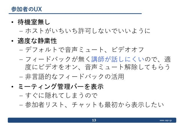 www.ospn.jp 参加者のUX • 待機室無し – ホストがいちいち許可しないでいいように • 適度な静粛性 – デフォルトで音声ミュート、ビデオオフ – フィードバックが無く講師が話しにくいので、適 度にビデオをオン、音声ミュート解除し...