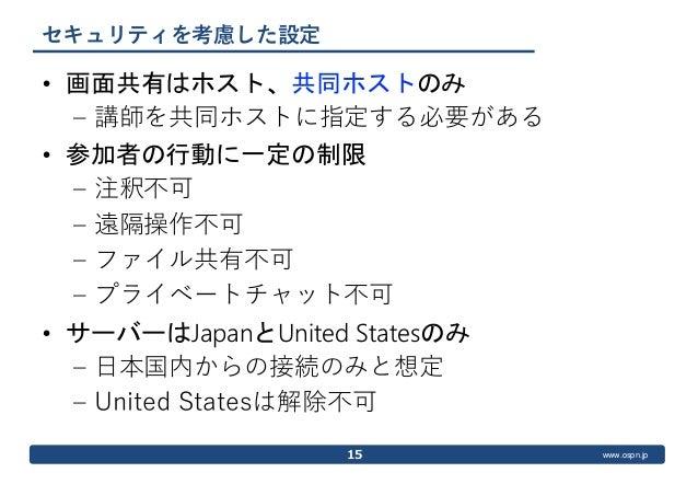 www.ospn.jp セキュリティを考慮した設定 • 画面共有はホスト、共同ホストのみ – 講師を共同ホストに指定する必要がある • 参加者の行動に一定の制限 – 注釈不可 – 遠隔操作不可 – ファイル共有不可 – プライベートチャット不可...