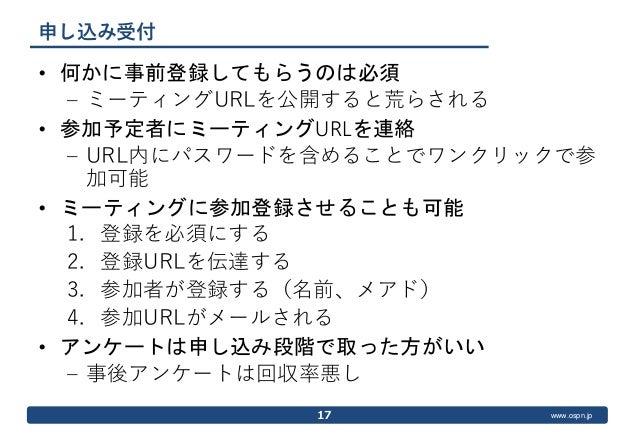 www.ospn.jp 申し込み受付 • 何かに事前登録してもらうのは必須 – ミーティングURLを公開すると荒らされる • 参加予定者にミーティングURLを連絡 – URL内にパスワードを含めることでワンクリックで参 加可能 • ミーティング...