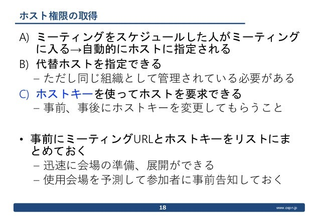 www.ospn.jp ホスト権限の取得 A) ミーティングをスケジュールした人がミーティング に入る→自動的にホストに指定される B) 代替ホストを指定できる – ただし同じ組織として管理されている必要がある C) ホストキーを使ってホストを...