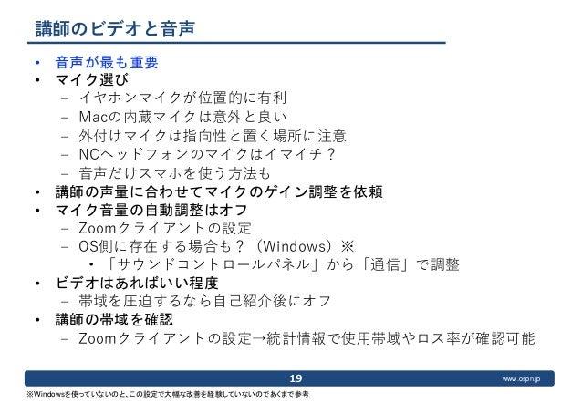 www.ospn.jp 講師のビデオと音声 • 音声が最も重要 • マイク選び – イヤホンマイクが位置的に有利 – Macの内蔵マイクは意外と良い – 外付けマイクは指向性と置く場所に注意 – NCヘッドフォンのマイクはイマイチ? – 音声だ...