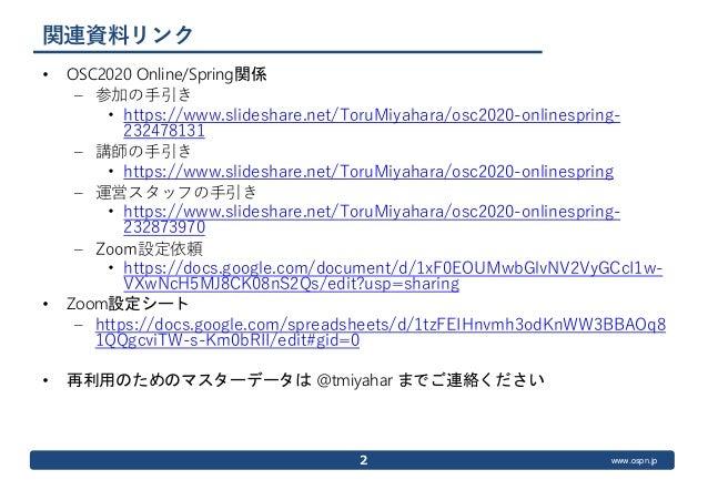 www.ospn.jp 関連資料リンク • OSC2020 Online/Spring関係 – 参加の手引き • https://www.slideshare.net/ToruMiyahara/osc2020-onlinespring- 232...