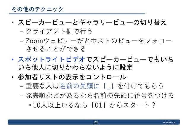 www.ospn.jp その他のテクニック • スピーカービューとギャラリービューの切り替え – クライアント側で行う – Zoomウェビナーだとホストのビューをフォロー させることができる • スポットライトビデオでスピーカービューでもいち ...