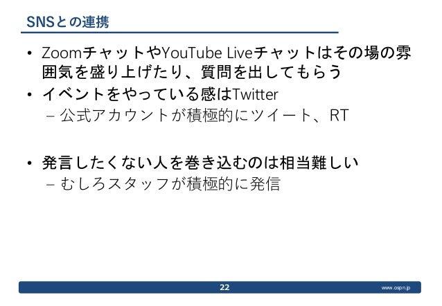 www.ospn.jp SNSとの連携 • ZoomチャットやYouTube Liveチャットはその場の雰 囲気を盛り上げたり、質問を出してもらう • イベントをやっている感はTwitter – 公式アカウントが積極的にツイート、RT • 発言...