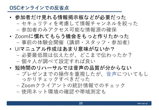 www.ospn.jp OSCオンラインでの反省点 • 参加者だけ見れる情報掲示板などが必要だった – セキュリティを考慮して情報チャンネルを絞った – 参加者のみアクセス可能な情報源の確保 • Zoomに慣れてもらう機会をもっと作りたかった ...
