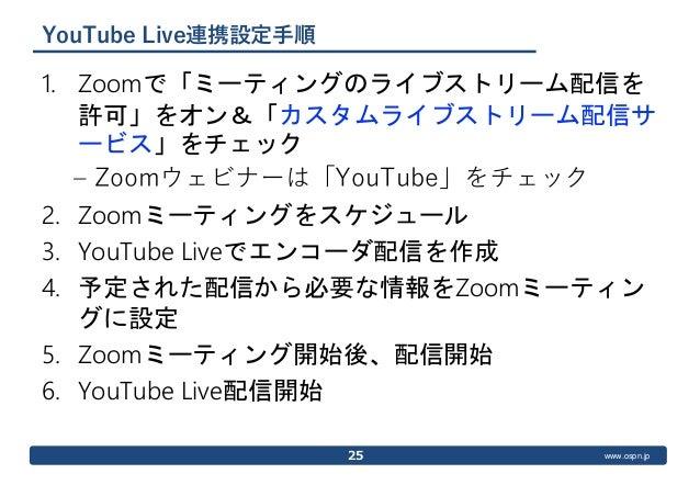 www.ospn.jp YouTube Live連携設定手順 1. Zoomで「ミーティングのライブストリーム配信を 許可」をオン&「カスタムライブストリーム配信サ ービス」をチェック – Zoomウェビナーは「YouTube」をチェック 2....