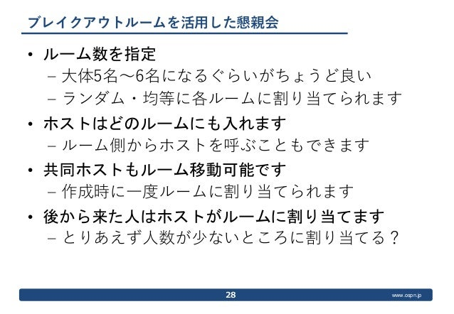 www.ospn.jp ブレイクアウトルームを活用した懇親会 • ルーム数を指定 – 大体5名〜6名になるぐらいがちょうど良い – ランダム・均等に各ルームに割り当てられます • ホストはどのルームにも入れます – ルーム側からホストを呼ぶこと...