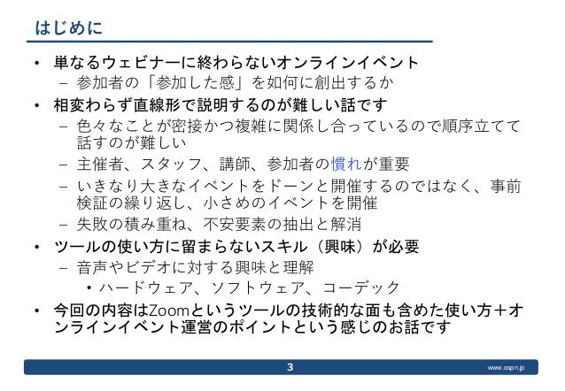 www.ospn.jp はじめに • 単なるウェビナーに終わらないオンラインイベント – 参加者の「参加した感」を如何に創出するか • 相変わらず直線形で説明するのが難しい話です – 色々なことが密接かつ複雑に関係し合っているので順序立てて 話...