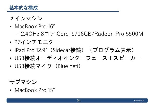 """www.ospn.jp 基本的な構成 メインマシン • MacBook Pro 16"""" – 2.4GHz 8コア Core i9/16GB/Radeon Pro 5500M • 27インチモニター • iPad Pro 12.9""""(Sideca..."""