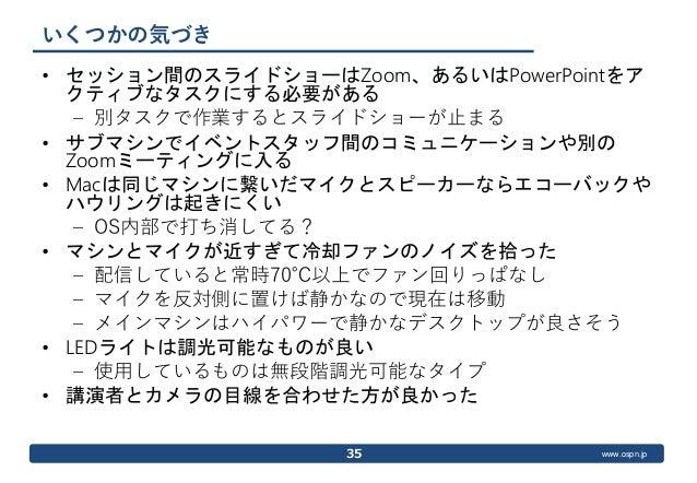 www.ospn.jp いくつかの気づき • セッション間のスライドショーはZoom、あるいはPowerPointをア クティブなタスクにする必要がある – 別タスクで作業するとスライドショーが止まる • サブマシンでイベントスタッフ間のコミュ...