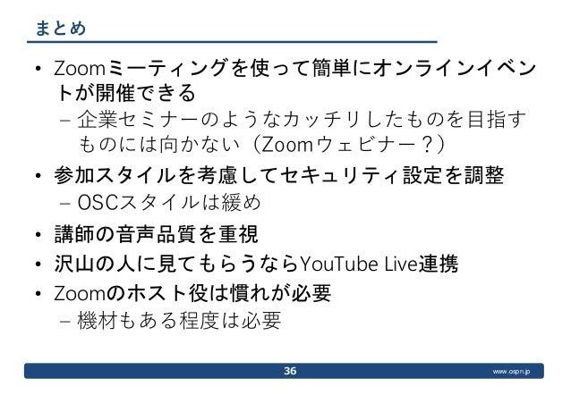 www.ospn.jp まとめ • Zoomミーティングを使って簡単にオンラインイベン トが開催できる – 企業セミナーのようなカッチリしたものを目指す ものには向かない(Zoomウェビナー?) • 参加スタイルを考慮してセキュリティ設定を調整...