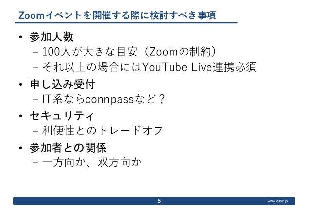 www.ospn.jp Zoomイベントを開催する際に検討すべき事項 • 参加人数 – 100人が大きな目安(Zoomの制約) – それ以上の場合にはYouTube Live連携必須 • 申し込み受付 – IT系ならconnpassなど? • ...