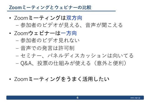 www.ospn.jp Zoomミーティングとウェビナーの比較 • Zoomミーティングは双方向 – 参加者のビデオが見える、音声が聞こえる • Zoomウェビナーは一方向 – 参加者のビデオ見れない – 音声での発言は許可制 – セミナー、パ...