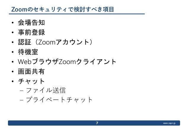 www.ospn.jp Zoomのセキュリティで検討すべき項目 • 会場告知 • 事前登録 • 認証(Zoomアカウント) • 待機室 • WebブラウザZoomクライアント • 画面共有 • チャット – ファイル送信 – プライベートチャッ...