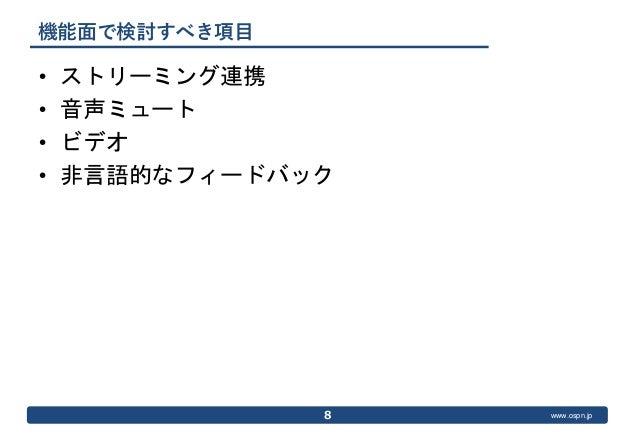 www.ospn.jp 機能面で検討すべき項目 • ストリーミング連携 • 音声ミュート • ビデオ • 非言語的なフィードバック 8