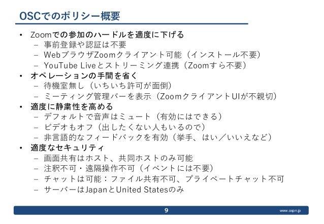 www.ospn.jp OSCでのポリシー概要 • Zoomでの参加のハードルを適度に下げる – 事前登録や認証は不要 – WebブラウザZoomクライアント可能(インストール不要) – YouTube Liveとストリーミング連携(Zoomす...