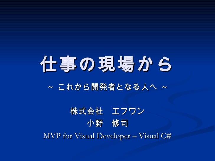 仕事の現場から~ これから開発者となる人へ ~      株式会社 エフワン           小野 修司MVP for Visual Developer – Visual C#
