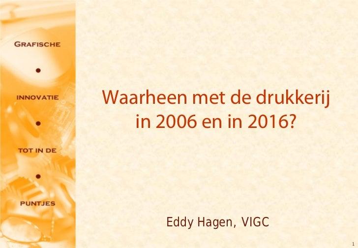 Waarheen met de drukkerij   in 2006 en in 2016?       Eddy Hagen, VIGC                            1