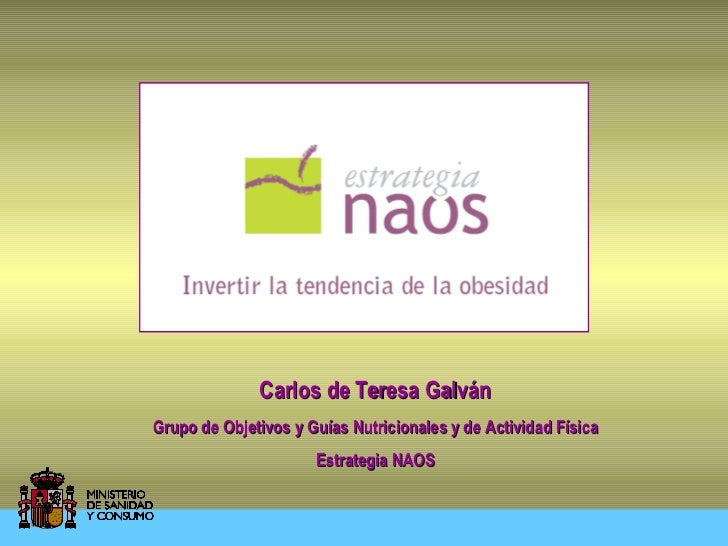 Carlos de Teresa GalvánGrupo de Objetivos y Guías Nutricionales y de Actividad Física                      Estrategia NAOS