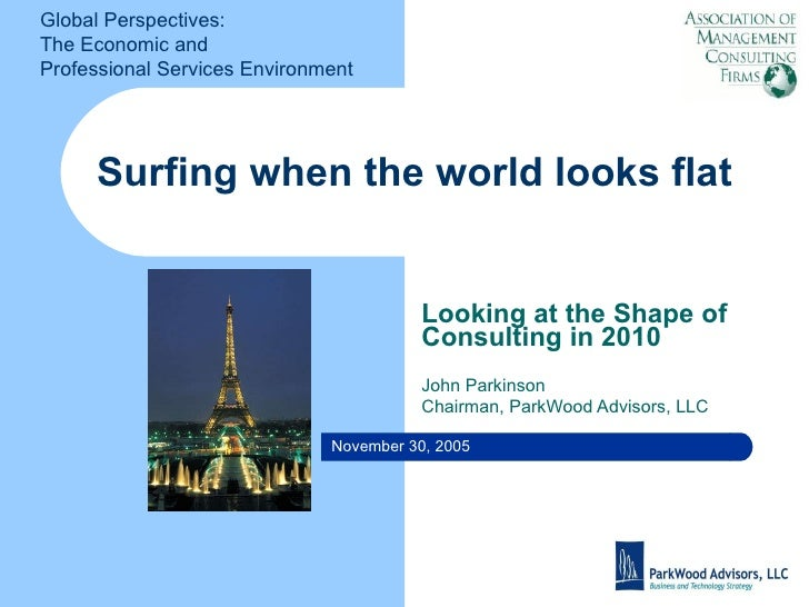 Surfing when the world looks flat Looking at the Shape of Consulting in 2010 John Parkinson Chairman, ParkWood Advisors, L...