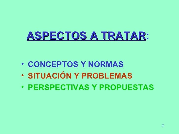 ASPECTOS A TRATAR : <ul><li>CONCEPTOS Y NORMAS </li></ul><ul><li>SITUACIÓN Y PROBLEMAS </li></ul><ul><li>PERSPECTIVAS Y PR...