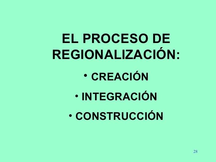 <ul><li>EL PROCESO DE REGIONALIZACIÓN: </li></ul><ul><li>CREACIÓN </li></ul><ul><li>INTEGRACIÓN </li></ul><ul><li>CONSTRUC...