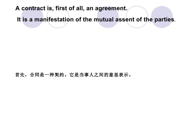A contract is, first of all, an agreement. It is a manifestation of the mutual assent of the parties .  首先,合同是一种契约。它是当事人之间...