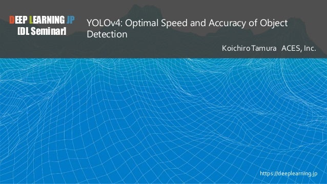 DEEP LEARNING JP [DL Seminar] YOLOv4: Optimal Speed and Accuracy of Object Detection KoichiroTamura ACES, Inc. https://dee...