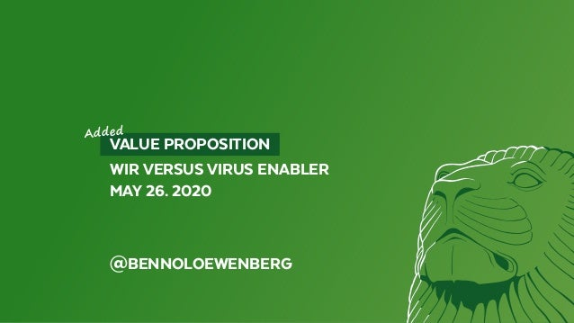 VALUE PROPOSITION WIR VERSUS VIRUS ENABLER MAY 26. 2020 @BENNOLOEWENBERG Added