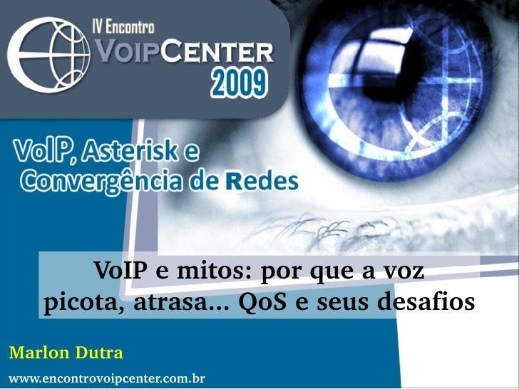 VoIP e mitos: por que a voz picota, atrasa... QoS e seus desafios Marlon Dutra www.encontrovoipcenter.com.br