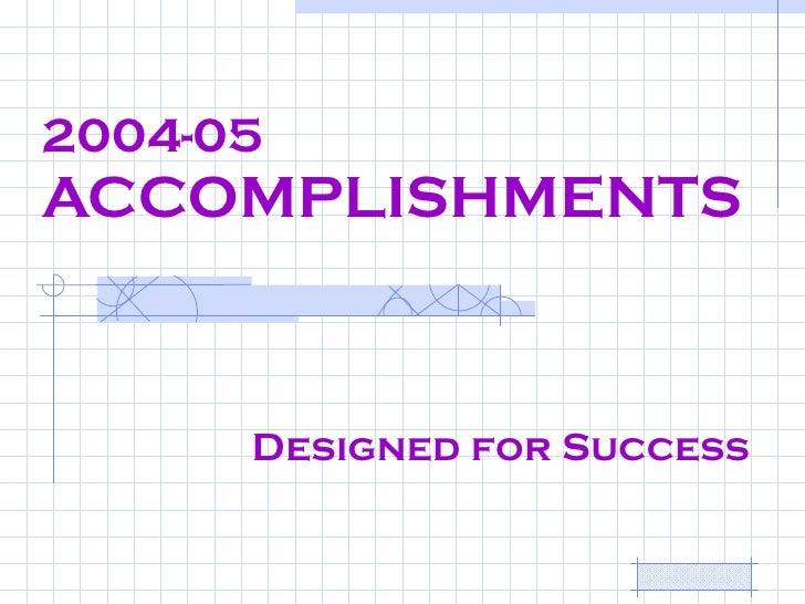 2004-05 ACCOMPLISHMENTS Designed for Success