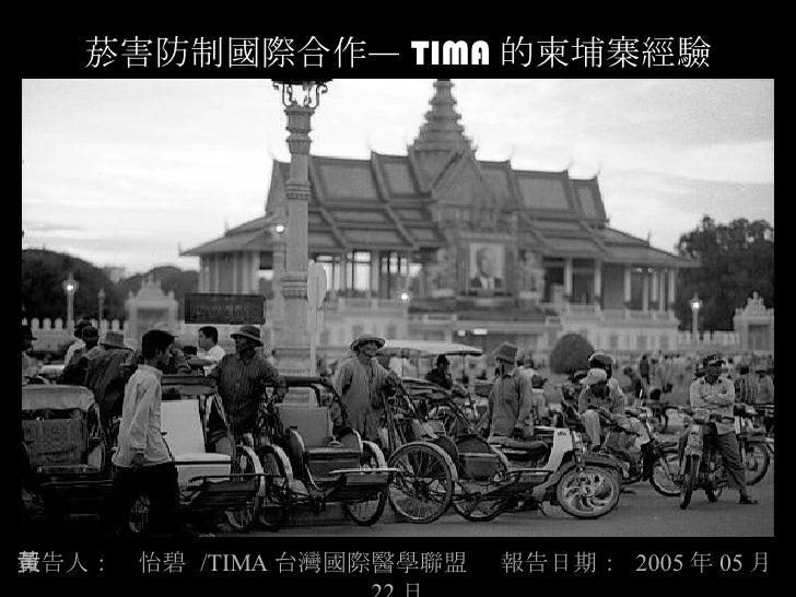 菸害防制國際合作— TIMA 的柬埔寨經驗 報告人:黃怡碧  /TIMA 台灣國際醫學聯盟  報告日期:  2005 年 05 月 22 日