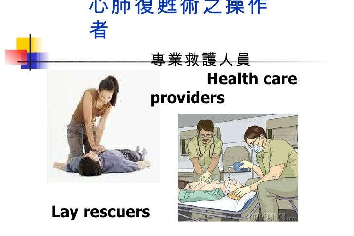 心肺復甦術之操作者 一般民眾  Lay rescuers 專業救護人員  Health care providers