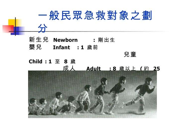 新生兒  Newborn :  剛出生 嬰兒   Infant : 1  歲前  兒童   Child : 1  至  8  歲   成人   Adult : 8  歲以上  ( 約  25  公斤 /127  公分 ) 一般民眾急救對象之劃分